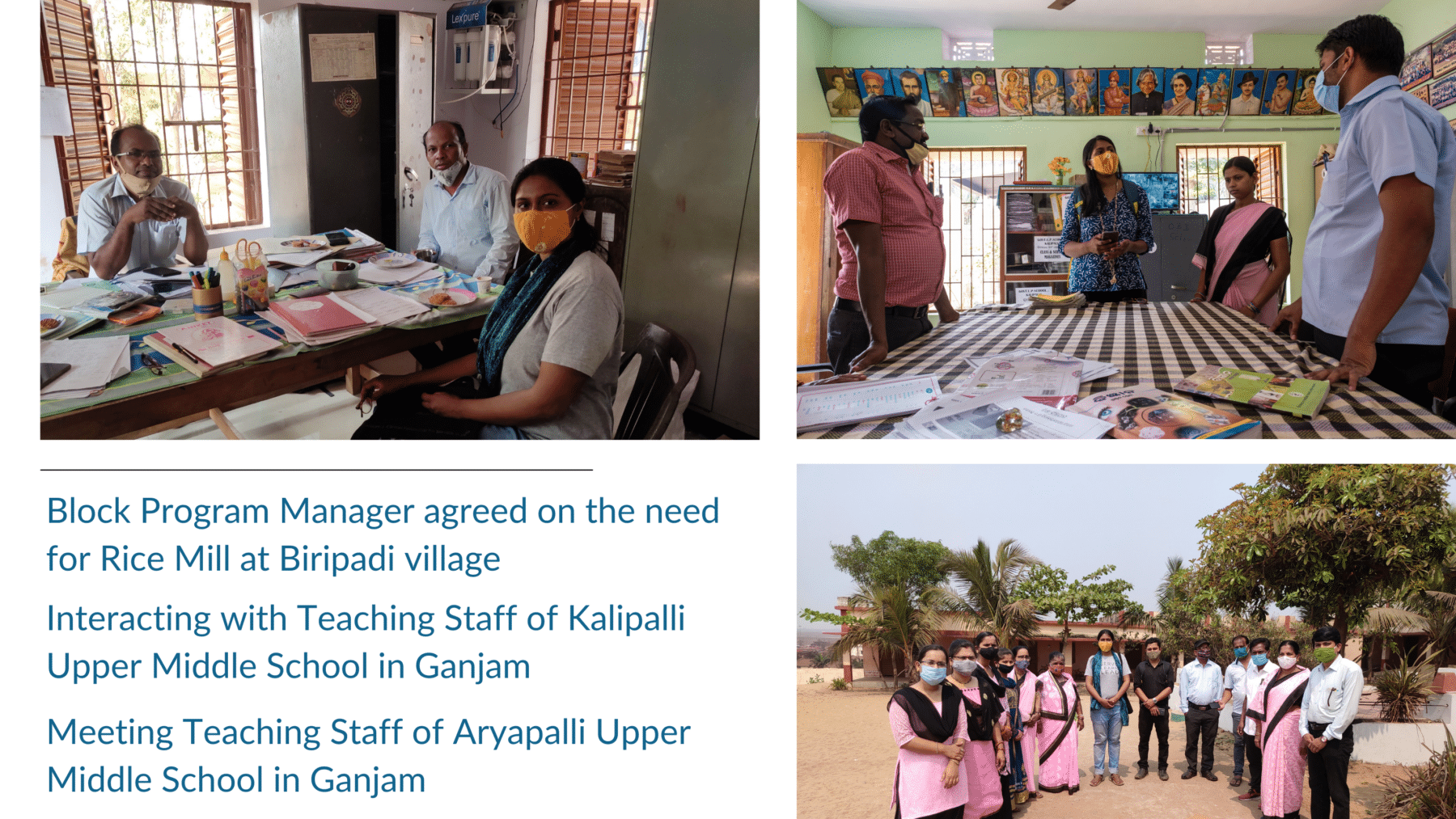 Block Program Manager agreed to the need for Rice Mill at Biripadi village. Interacting with Teaching Staff of Kalipalli Upper Middle School in Ganjam. Meeting Teaching Staff at Aryapalli Upper Middle School in Ganjam.